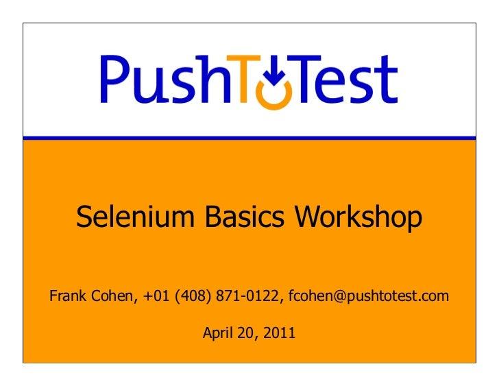 Selenium Basics WorkshopFrank Cohen, +01 (408) 871-0122, fcohen@pushtotest.com                    April 20, 2011