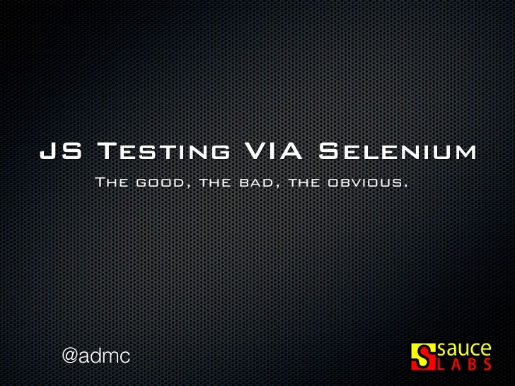 JS Testing VIA Selenium   The good, the bad, the obvious. @admc