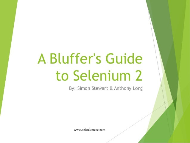 A Bluffer's Guide to Selenium 2 By: Simon Stewart & Anthony Long www.seleniumcoe.com