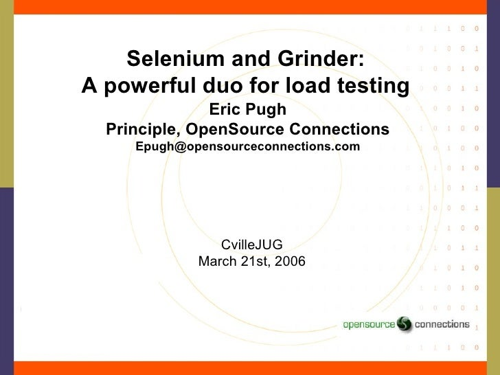 Selenium and Grinder: A powerful duo for load testing Eric Pugh Principle, OpenSource Connections [email_address] CvilleJU...