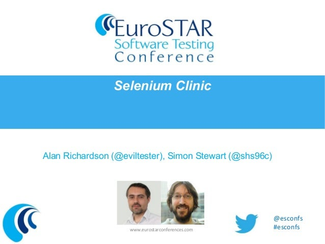 Selenium Clinic  Alan Richardson (@eviltester), Simon Stewart (@shs96c)  www.eurostarconferences.com  @esconfs #esconfs