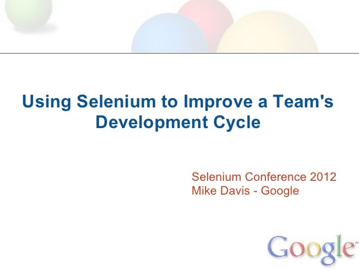 Using Selenium to Improve a Teams        Development Cycle                  Selenium Conference 2012                  Mike...