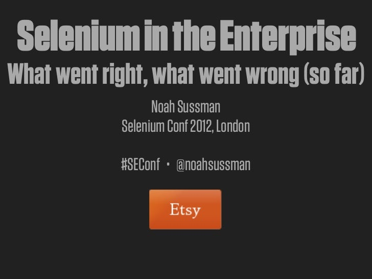 Selenium in the EnterpriseWhat went right, what went wrong (so far)                   Noah Sussman             Selenium Co...