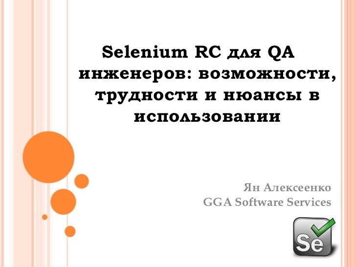 Selenium RC для QAинженеров: возможности, трудности и нюансы в использовании<br />ЯнАлексеенко<br />GGA Software Services<...