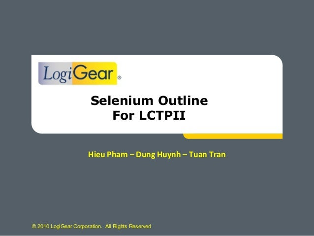© 2010 LogiGear Corporation. All Rights ReservedSelenium OutlineFor LCTPIIHieu Pham – Dung Huynh – Tuan Tran