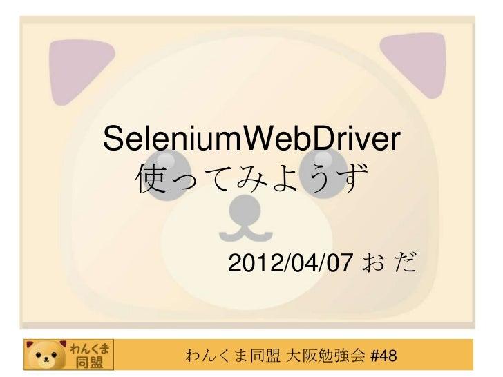 SeleniumWebDriver 使ってみようず       2012/04/07 お だ    わんくま同盟 大阪勉強会 #48