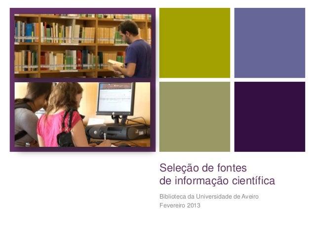 Seleção de fontesde informação científicaBiblioteca da Universidade de AveiroFevereiro 2013