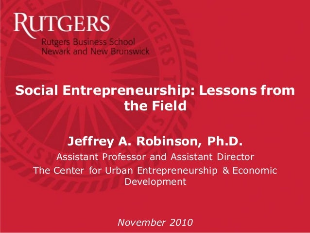 Social Entrepreneurship: Lessons from the Field Jeffrey A. Robinson, Ph.D. Assistant Professor and Assistant Director The ...