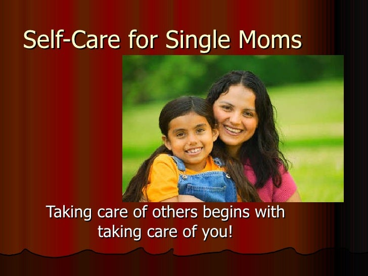 Self-Care for Single Moms Taking care of others begins with taking care of you!