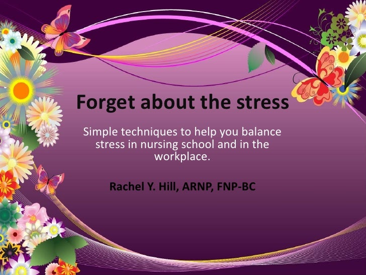 Forget about the stress<br />Simple techniques to help you balance stress in nursing school and in the workplace.<br />Rac...