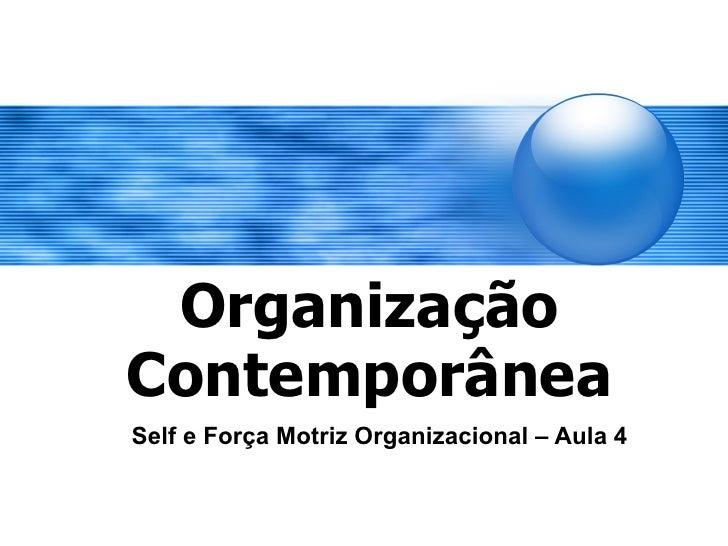 Organização Contemporânea Self e Força Motriz Organizacional – Aula 4