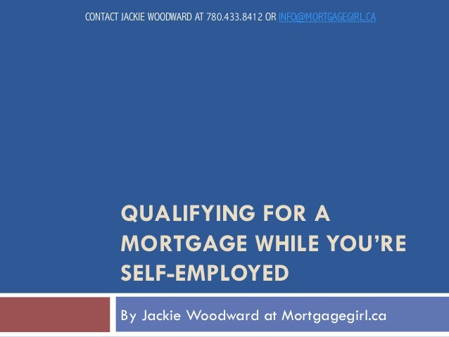 CONTACT JACKIE WOODWARD AT 780.433.8412 OR INFO@MORTGAGEGIRL.CA  QUALIFYING FOR A MORTGAGE WHILE YOU'RE SELF-EMPLOYED By J...