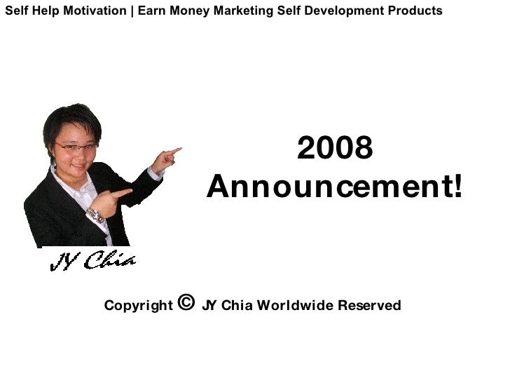 2008   Announcement! Copyright  ©  JY Chia Worldwide Reserved Self Help Motivation | Earn Money Marketing Self Development...