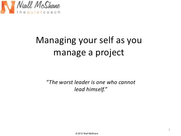 "Managing your self as you   manage a project  ""The worst leader is one who cannot             lead himself.""              ..."