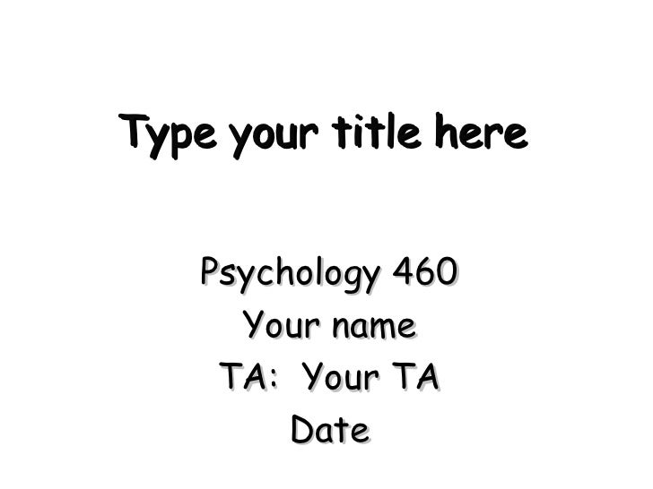 Type your title here Psychology 460 Your name TA:  Your TA Date