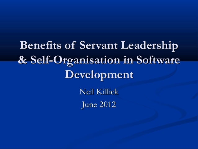Benefits of Servant Leadership & Self-Organisation in Software Development Neil Killick June 2012