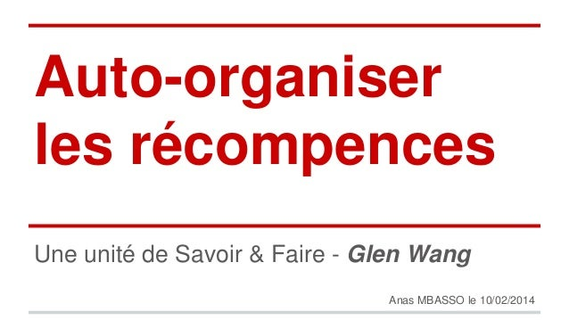 Auto-organiser  les récompences  Une unité de Savoir & Faire - Glen Wang  Anas MBASSO le 10/02/2014