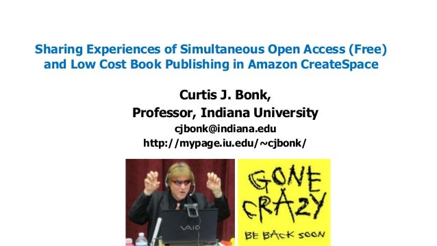 Sharing Experiences of Simultaneous Open Access (Free) and Low Cost Book Publishing in Amazon CreateSpace  Curtis J. Bonk,...
