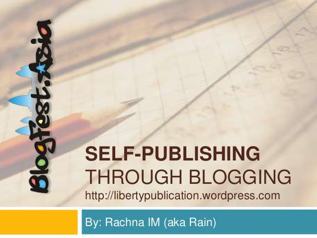 SELF-PUBLISHINGTHROUGH BLOGGINGhttp://libertypublication.wordpress.comBy: Rachna IM (aka Rain)
