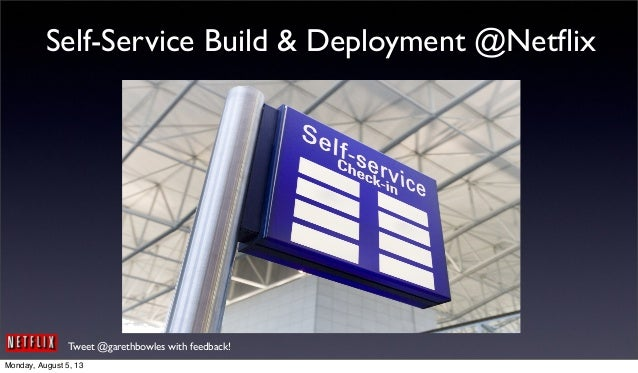 Tweet @garethbowles with feedback! Self-Service Build & Deployment @Netflix Monday, August 5, 13
