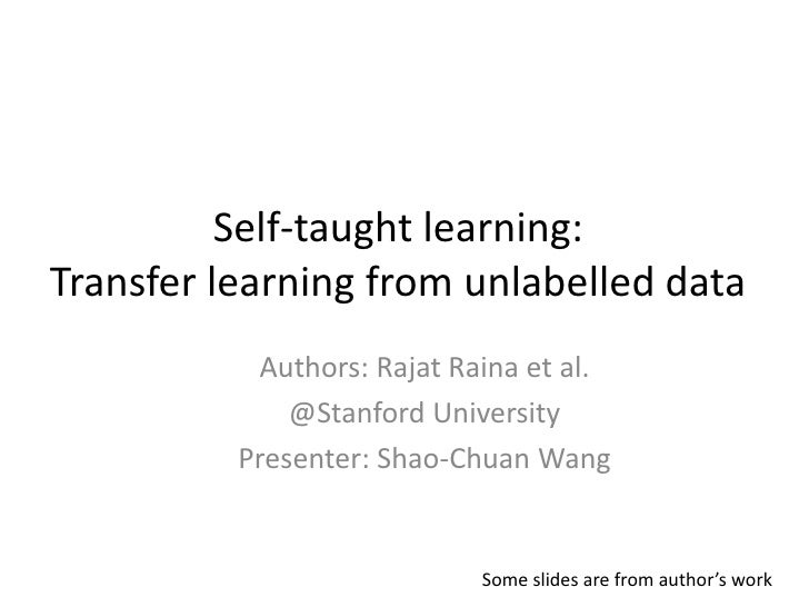 Self-taught learning: Transfer learning from unlabelled data<br />Authors: Rajat Raina et al.<br />@Stanford University<br...