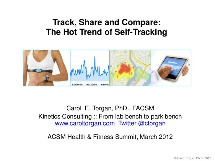 Track, Share and Compare:  The Hot Trend of Self-Tracking          Carol E. Torgan, PhD., FACSMKinetics Consulting :: From...