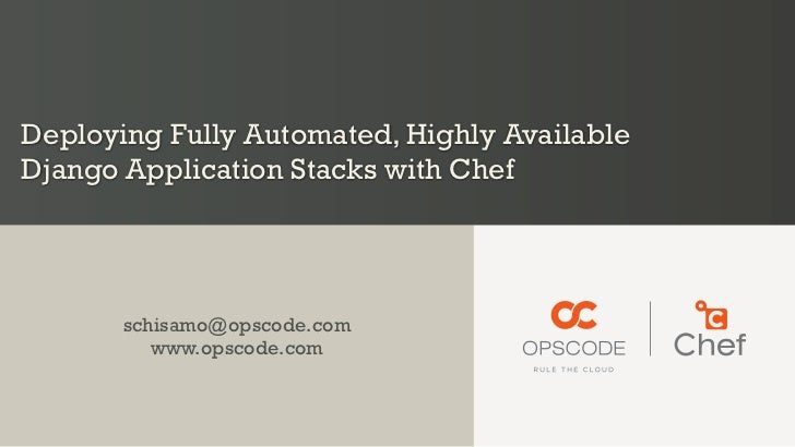 Deploying Fully Automated, Highly AvailableDjango Application Stacks with Chef       schisamo@opscode.com          www.ops...