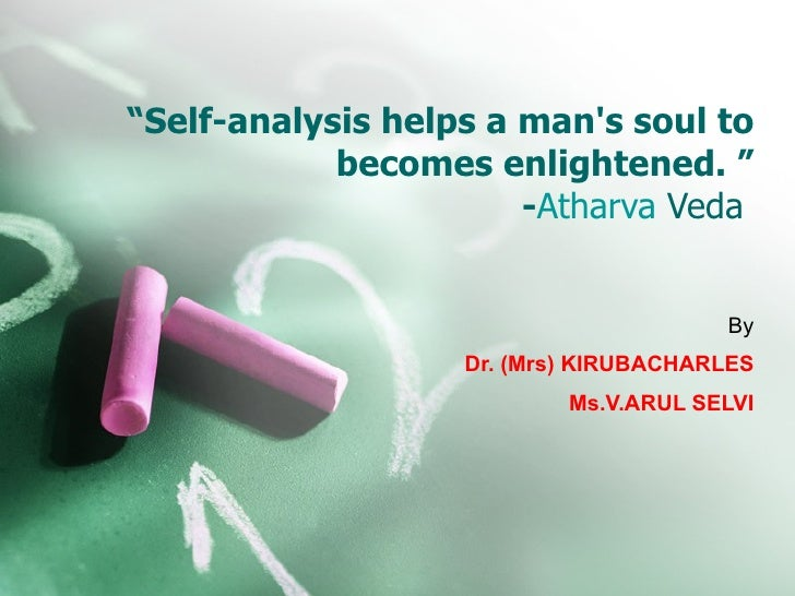 """ Self-analysis helps a man's soul to becomes enlightened. "" - Atharva  Veda   By Dr. (Mrs) KIRUBACHARLES Ms.V.ARUL SELVI"
