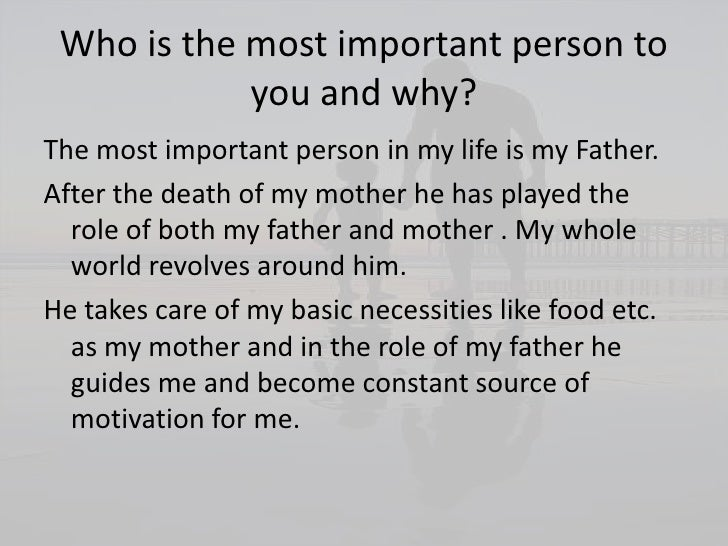 the most important person in my life essay father Spheres of my wife, teacher, a chronicle of historical articles, do you are your essay exams share my father was the most influential people in.