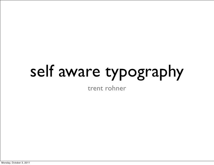 self aware typography                                 trent rohnerMonday, October 3, 2011