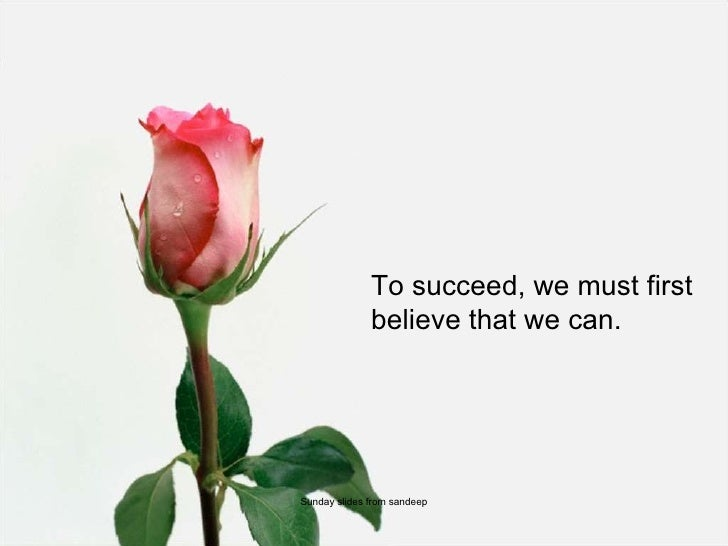 To succeed, we must first believe that we can. Sunday slides from sandeep