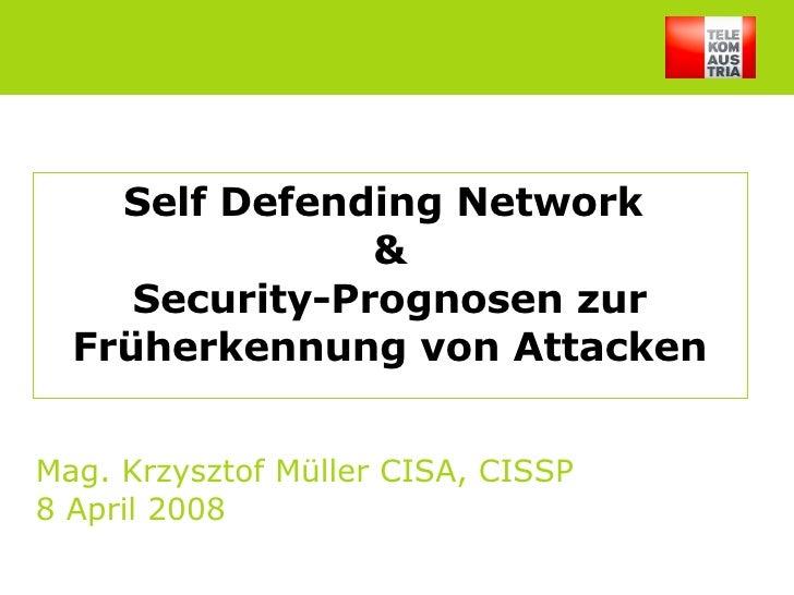 Self Defending Network  & Security-Prognosen zur Früherkennung von Attacken Mag. Krzysztof Müller CISA, CISSP 8 April 2008