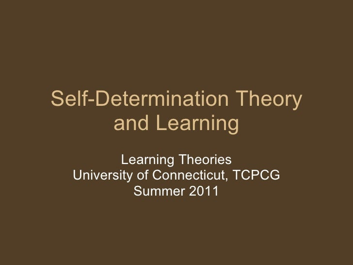 Self-Determination Theory and Learning Learning Theories University of Connecticut, TCPCG Summer 2011