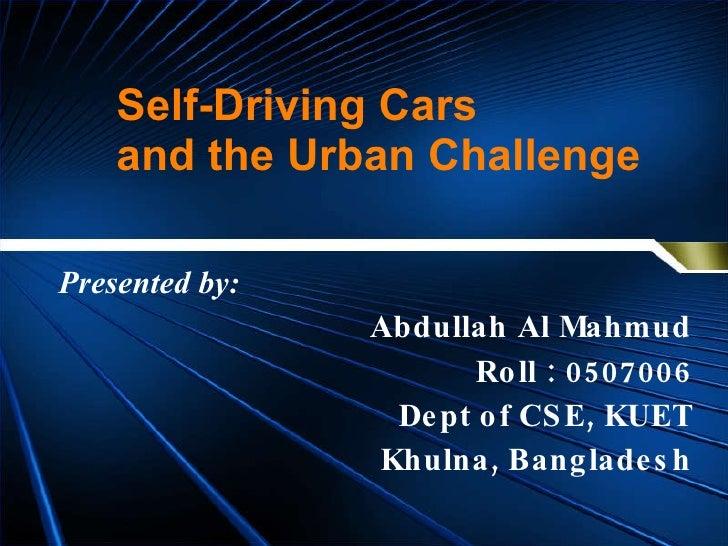 Self-Driving Cars  and the Urban Challenge Abdullah Al Mahmud Roll : 0507006 Dept of CSE, KUET Khulna, Bangladesh Presente...
