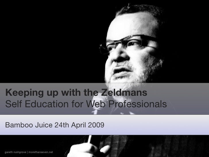 Keeping up with the Zeldmans Self Education for Web Professionals  Bamboo Juice 24th April 2009   gareth rushgrove | moret...