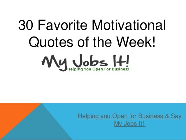 30 Favorite MotivationalQuotes of the Week!Helping you Open for Business & SayMy Jobs It!