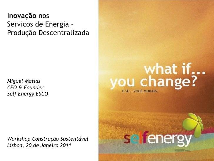Inovação nosServiços de Energia –Produção DescentralizadaMiguel MatiasCEO & FounderSelf Energy ESCOWorkshop Construção Sus...