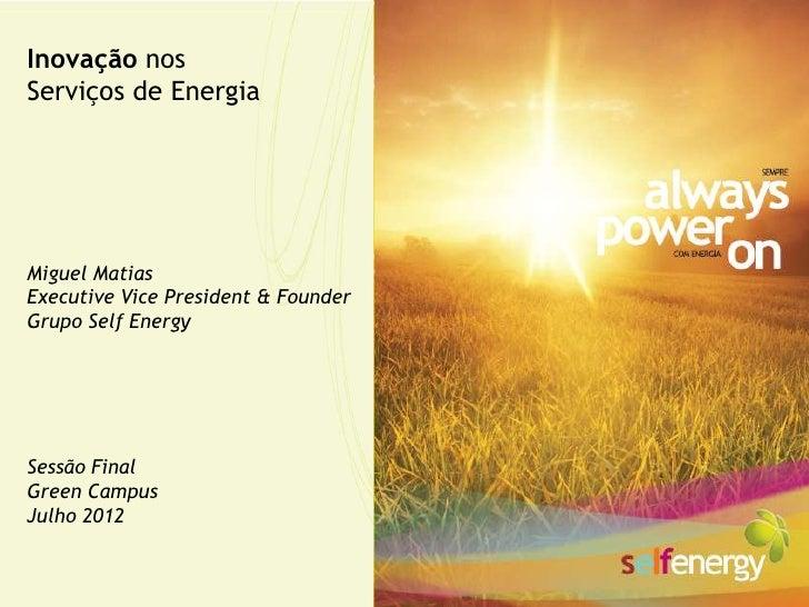 Inovação nosServiços de EnergiaMiguel MatiasExecutive Vice President & FounderGrupo Self EnergySessão FinalGreen CampusJul...