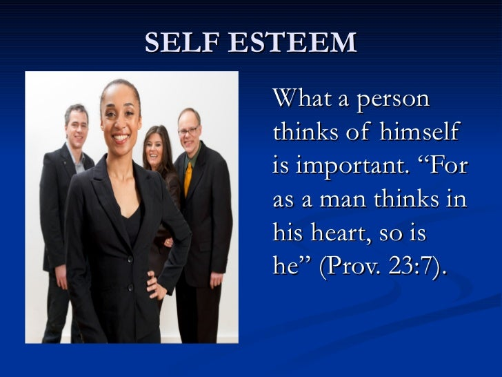 """SELF ESTEEM What a person thinks of himself is important. """"For as a man thinks in his heart, so is he"""" (Prov. 23:7)."""