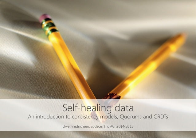 Self-healing data An introduction to consistency models, Quorums and CRDTs  Uwe Friedrichsen, codecentric AG, 2014-2015