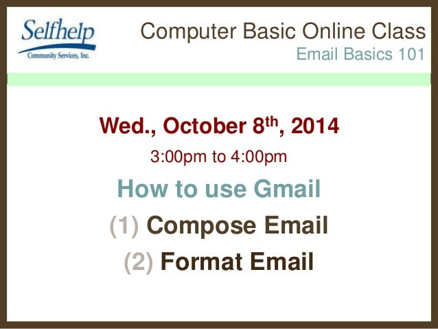 Computer Basic Online Class  Email Basics 101  Wed., October 8th, 2014  3:00pm to 4:00pm  How to use Gmail  (1) Compose Em...