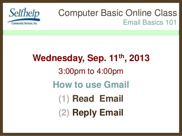 Computer Basic Online Class Email Basics 101 Wednesday, Sep. 11th, 2013 3:00pm to 4:00pm How to use Gmail (1) Read Email (...