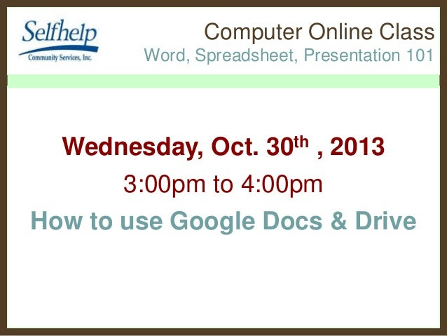 Computer Online Class Word, Spreadsheet, Presentation 101  Wednesday, Oct. 30th , 2013 3:00pm to 4:00pm How to use Google ...