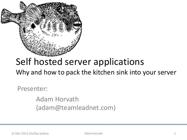 Self hosted server applications   Why and how to pack the kitchen sink into your server    Presenter:          Adam Horvat...