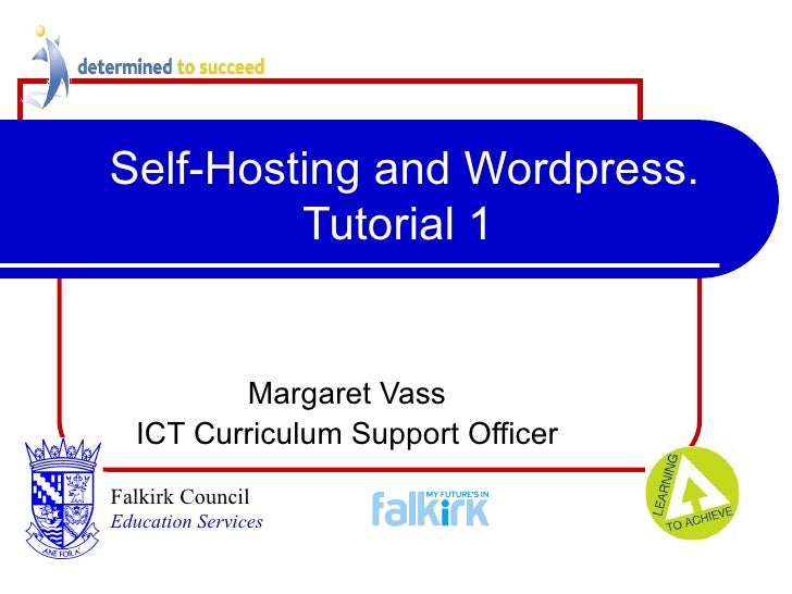 Self-Hosting and Wordpress. Tutorial 1 Margaret Vass ICT Curriculum Support Officer Falkirk Council   Education Services