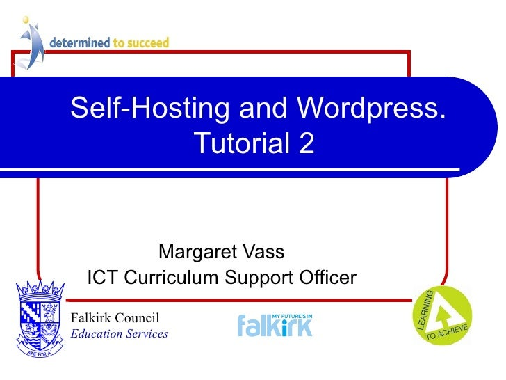 Self-Hosting and Wordpress. Tutorial 2 Margaret Vass ICT Curriculum Support Officer Falkirk Council   Education Services