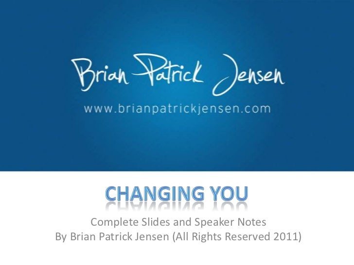 Changing You<br />Complete Slides and Speaker Notes <br />By Brian Patrick Jensen (All Rights Reserved 2011)<br />