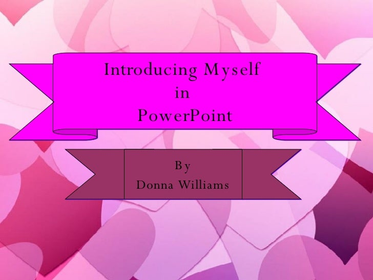 Introducing Myself  in  PowerPoint By Donna Williams