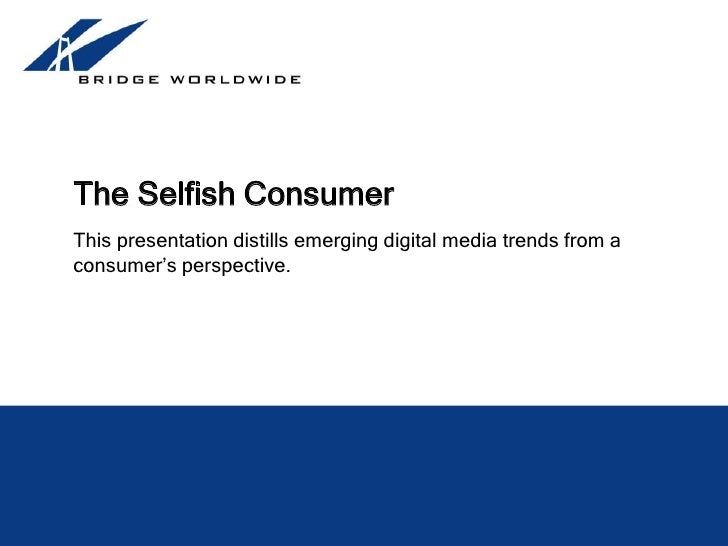 The Selfish Consumer<br />This presentation distills emerging digital media trends from a consumer's perspective.<br />Mic...