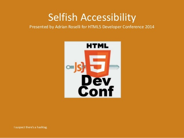 Selfish Accessibility Presented by Adrian Roselli for HTML5 Developer Conference 2014 I suspect there's a hashtag.